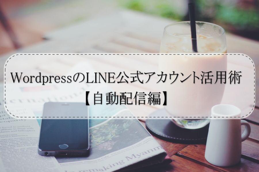 WordpressのLINE公式アカウント活用術【自動配信編】