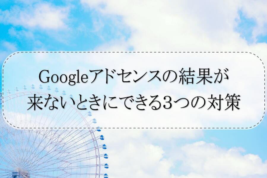 Googleアドセンスの結果が来ないときにできる3つの対策